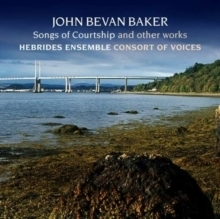 John Bevan Baker - Songs of Courtship  : Hebrides Ensemble & Consort of Voices - SACD